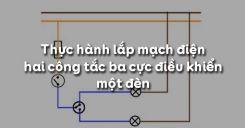 Bài 9: Thực hành lắp mạch điện hai công tắc ba cực điều khiển một đèn