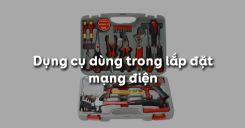 Bài 3: Dụng cụ dùng trong lắp đặt mạng điện