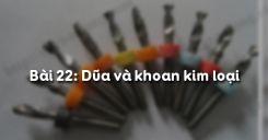 Bài 22: Dũa và khoan kim loại