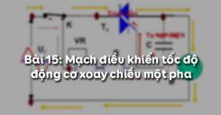 Bài 15: Mạch điều khiển tốc độ động cơ xoay chiều một pha