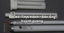 Bài 40: Thực hành - Đèn ống huỳnh quang