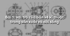 Bài 1: Vai trò của bản vẽ kĩ thuật trong sản xuất và đời sống