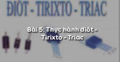 Bài 5: Thực hành Điôt - Tirixto - Triac