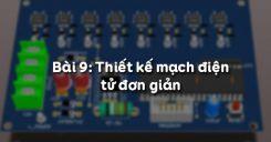 Bài 9: Thiết kế mạch điện tử đơn giản