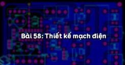 Bài 58: Thiết kế mạch điện