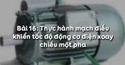 Bài 16: Thực hành mạch điều khiển tốc độ động cơ điện xoay chiều một pha