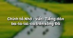 Chính tả Nhớ - viết: Tiếng đàn ba-la-lai-ca trên sông Đà