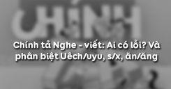 Chính tả Nghe - viết: Ai có lỗi? Và phân biệt Uêch/uyu, s/x, ăn/ăng