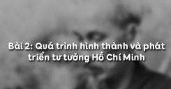 Bài 2: Quá trình hình thành và phát triển tư tưởng Hồ Chí Minh