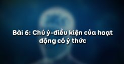 Bài 6: Chú ý-điều kiện của hoạt động có ý thức