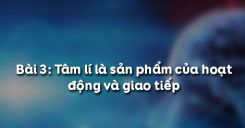 Bài 3: Tâm lí là sản phẩm của hoạt động và giao tiếp