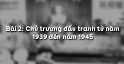 Bài 2: Chủ trương đấu tranh từ năm 1939 đến năm 1945