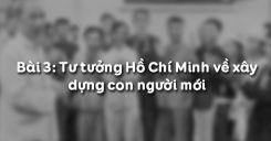 Bài 3: Tư tưởng Hồ Chí Minh về xây dựng con người mới