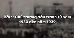 Bài 1:  Chủ trương đấu tranh từ năm 1930 đến năm 1939