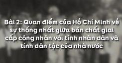 Bài 2: Quan điểm của Hồ Chí Minh về sự thống nhất giữa bản chất giai cấp công nhân với tính nhân dân và tính dân tộc của nhà nước