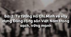 Bài 2: Tư tưởng Hồ Chí Minh về xây dựng Đảng cộng sản Việt Nam trong sạch, vững mạnh