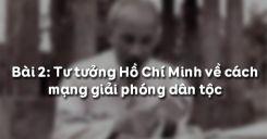 Bài 2: Tư tưởng Hồ Chí Minh về cách mạng giải phóng dân tộc