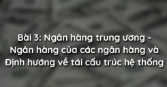 Bài 3: Ngân hàng trung ương - Ngân hàng của các ngân hàng và Định hướng về tái cấu trúc hệ thống ngân hàng thương mại Việt Nam