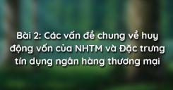 Bài 2: Các vấn đề chung về huy động vốn của NHTM và Đặc trưng tín dụng ngân hàng thương mại