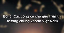Bài 5: Các công cụ chủ yếu trên thị trường chứng khoán Việt Nam