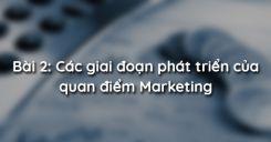 Bài 2: Các giai đoạn phát triển của quan điểm Marketing