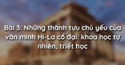 Bài 3: Những thành tựu chủ yếu của văn minh Hi-La cổ đại: khoa học tự nhiên, triết học
