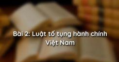 Bài 2: Luật tố tụng hành chính Việt Nam
