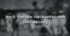 Bài 5: Văn hóa Việt Nam từ năm 1945 đến nay