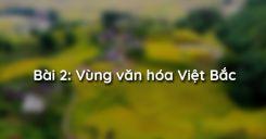 Bài 2: Vùng văn hóa Việt Bắc