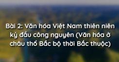 Bài 2: Văn hóa Việt Nam thiên niên kỷ đầu công nguyên (Văn hóa ở châu thổ Bắc bộ thời Bắc thuộc)
