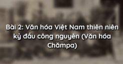 Bài 2: Văn hóa Việt Nam thiên niên kỷ đầu công nguyên (Văn hóa Chămpa)