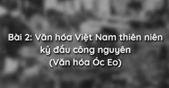 Bài 2: Văn hóa Việt Nam thiên niên kỷ đầu công nguyên (Văn hóa Óc Eo)