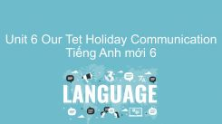 Unit 6: Our Tet Holiday - Communication