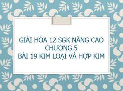 Giải Hóa 12 SGK nâng cao Chương 5 Bài 19 Kim loại và hợp kim