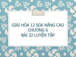 Giải Hóa 12 SGK nâng cao Chương 6 Bài 32 Luyện tập