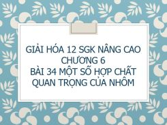 Giải Hóa 12 SGK nâng cao Chương 6 Bài 34 Một số hợp chất quan trọng của Nhôm
