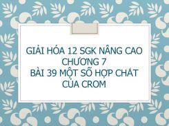 Giải Hóa 12 SGK nâng cao Chương 7 Bài 39 Một số hợp chât của Crom