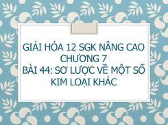 Giải Hóa 12 SGK nâng cao Chương 7 Bài 44 Sơ lược về một số kim loại khác