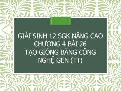 Giải Sinh 12 SGK nâng cao Chương 4 Bài 26 Tạo giống bằng công nghệ gen(tt)