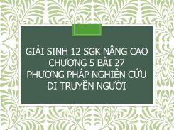 Giải Sinh 12 SGK nâng cao Chương 5 Bài 27 Phương pháp nghiên cứu di truyền người