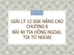 Giải Lý 12 SGK nâng cao Chương 6 Bài 40 Tia hồng ngoại. Tia tử ngoại