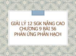 Giải Lý 12 SGK nâng cao Chương 9 Bài 56 Phản ứng phân hạch