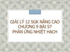 Giải Lý 12 SGK nâng cao Chương 9 Bài 57 Phản ứng nhiệt hạch