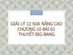 Giải Lý 12 SGK nâng cao Chương 10 Bài 61 Thuyết Big Bang