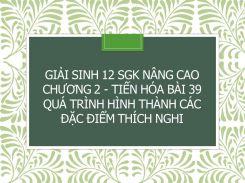 Giải Sinh 12 SGK nâng cao Chương 2 - Tiến hóa Bài 39 Quá trình hình thành các đặc điểm thích nghi