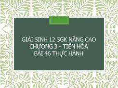 Giải Sinh 12 SGK nâng cao Chương 3 - Tiến hóa Bài 46 Thực hành