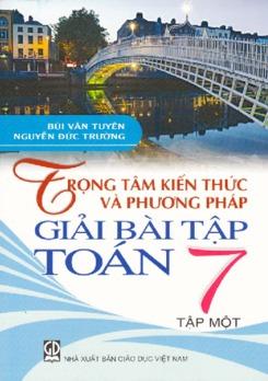 Trọng tâm kiến thức và phương pháp giải bài tập Toán 7 tập 1- Bùi Văn Tuyên - Nguyễn Đức Trường