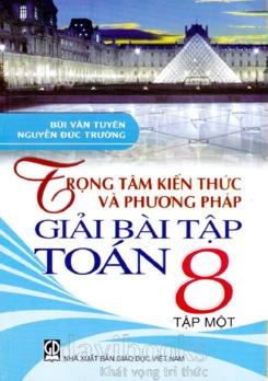Trọng tâm kiến thức và giải bài tập toán 8 tập 1 – Bùi Văn Tuyên – Nguyễn Đức Trường